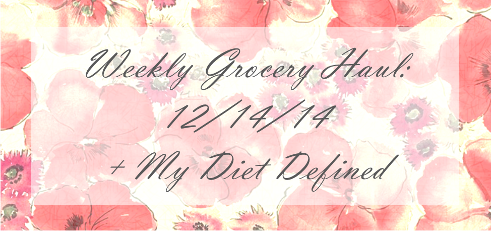 Weekly Grocery Haul 12.14.14 + My Diet Defined